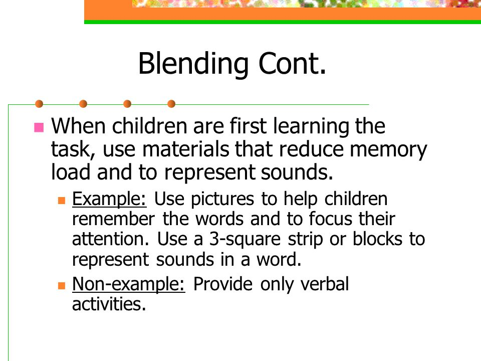 Blending Cont. When children are first learning the task, use materials that reduce memory load and to represent sounds.