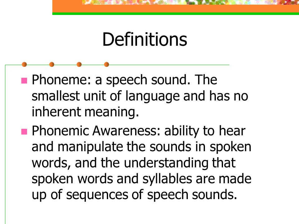 Definitions Phoneme: a speech sound. The smallest unit of language and has no inherent meaning.