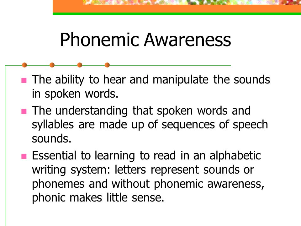 Phonemic Awareness The ability to hear and manipulate the sounds in spoken words.