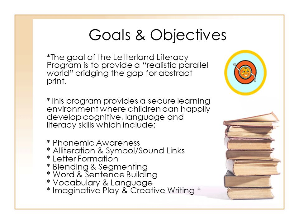 Goals & Objectives *The goal of the Letterland Literacy Program is to provide a realistic parallel world bridging the gap for abstract print.