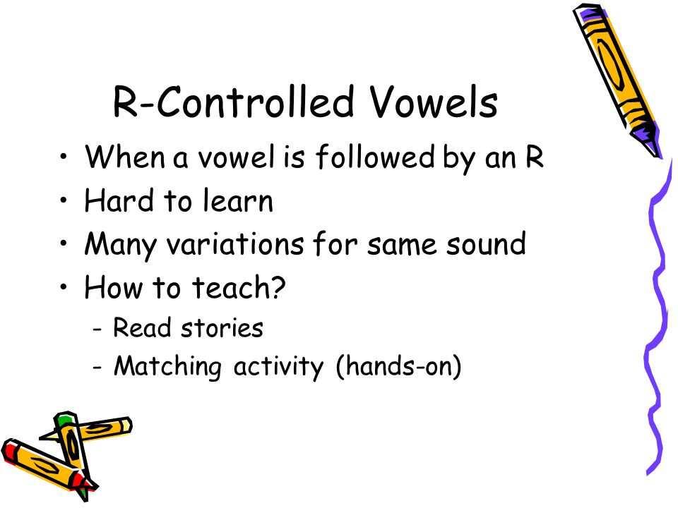 R-Controlled Vowels When a vowel is followed by an R Hard to learn