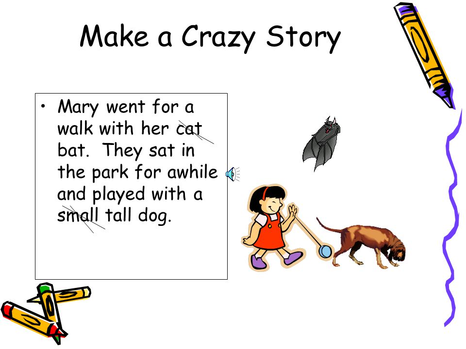 Make a Crazy Story Mary went for a walk with her cat bat.