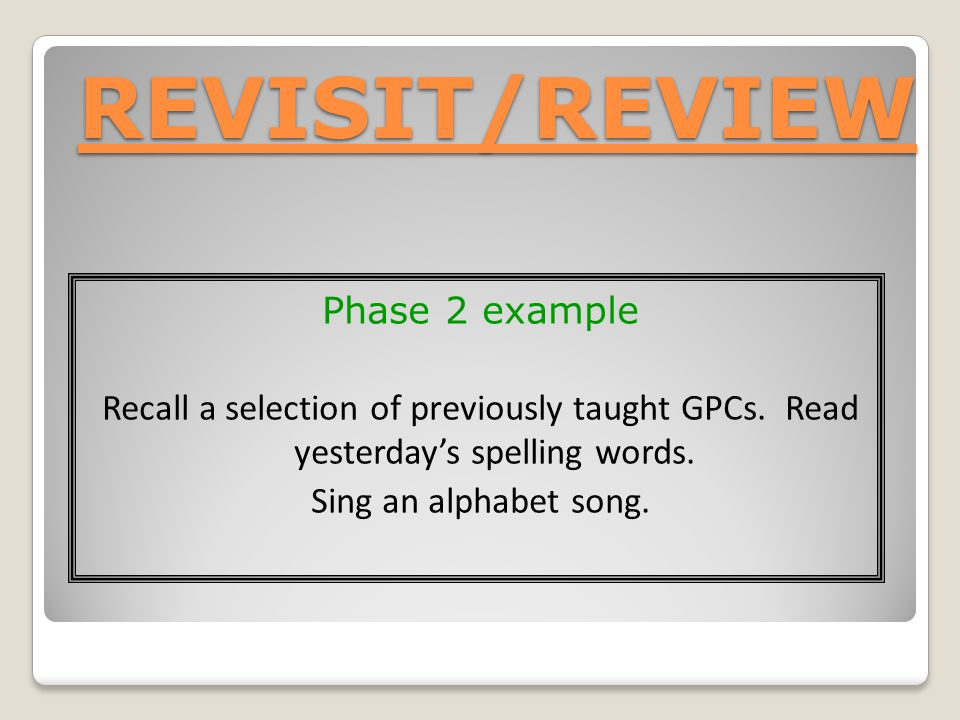 REVISIT/REVIEW Phase 2 example Recall a selection of previously taught GPCs.