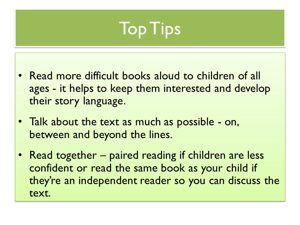 Top Tips Read more difficult books aloud to children of all ages - it helps to keep them interested and develop their story language.