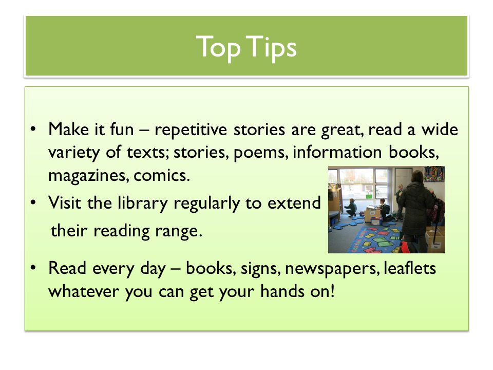 Top Tips Make it fun – repetitive stories are great, read a wide variety of texts; stories, poems, information books, magazines, comics.
