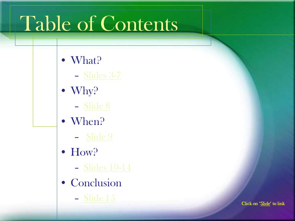 Table of Contents What Why When How Conclusion Slides 3-7 Slide 8