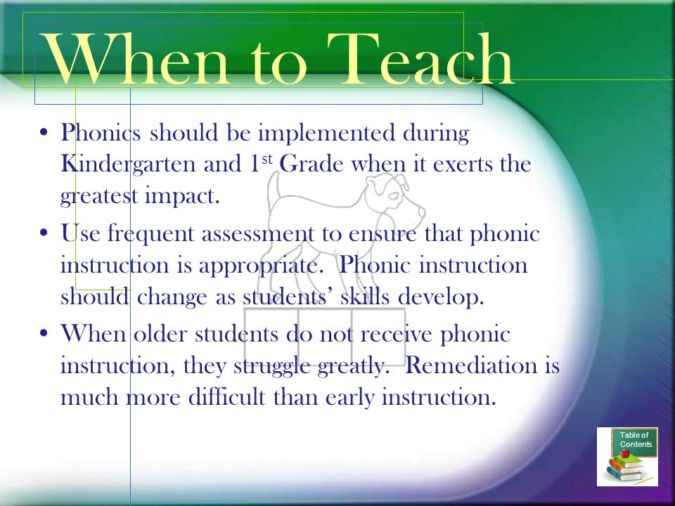 When to Teach Phonics should be implemented during Kindergarten and 1st Grade when it exerts the greatest impact.