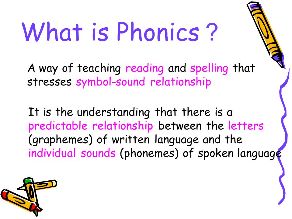 What is Phonics? A way of teaching reading and spelling that stresses symbol-sound relationship.