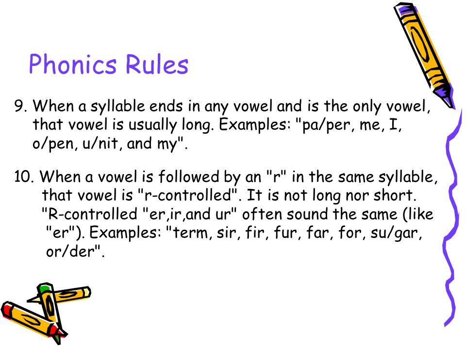Phonics Rules 9. When a syllable ends in any vowel and is the only vowel, that vowel is usually long. Examples: pa/per, me, I,