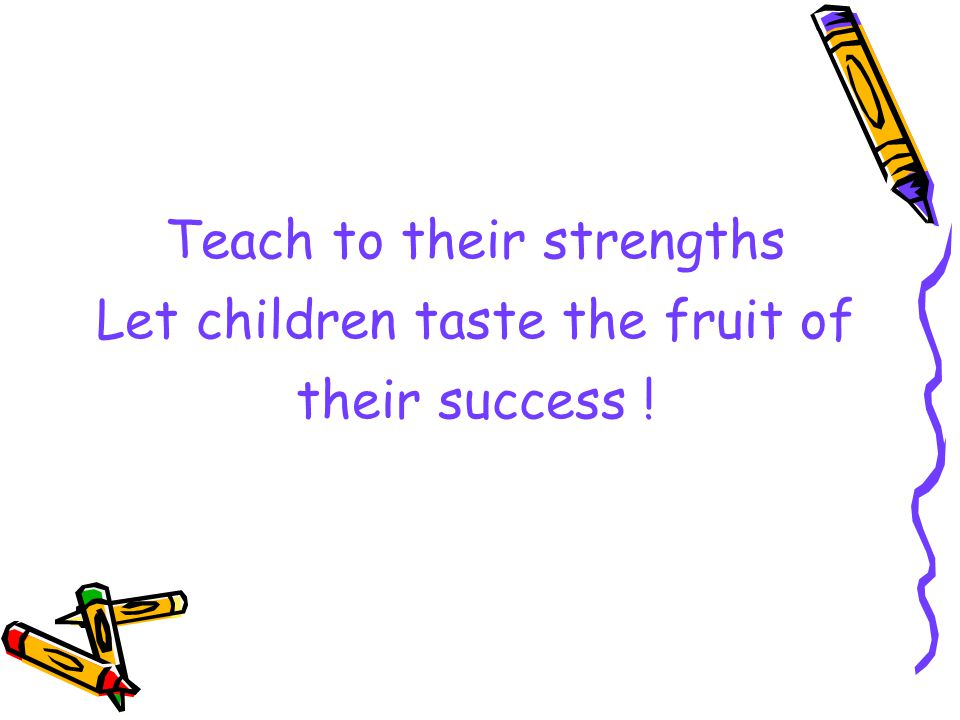 Teach to their strengths Let children taste the fruit of their success !