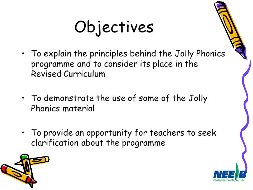 Objectives To explain the principles behind the Jolly Phonics programme and to consider its place in the Revised Curriculum.