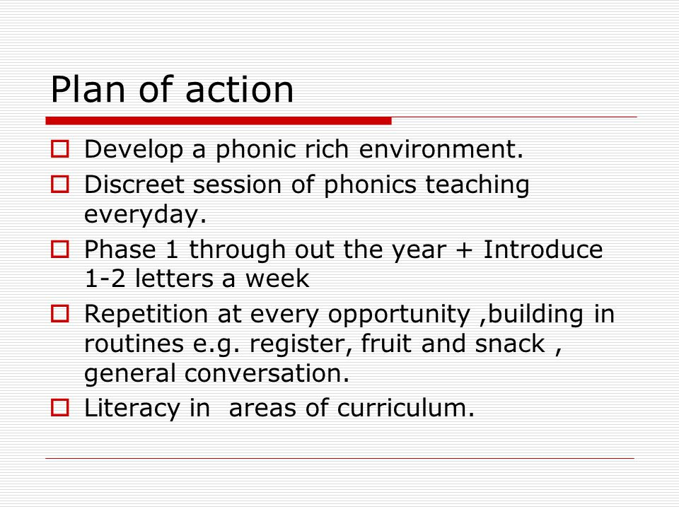 Plan of action Develop a phonic rich environment.