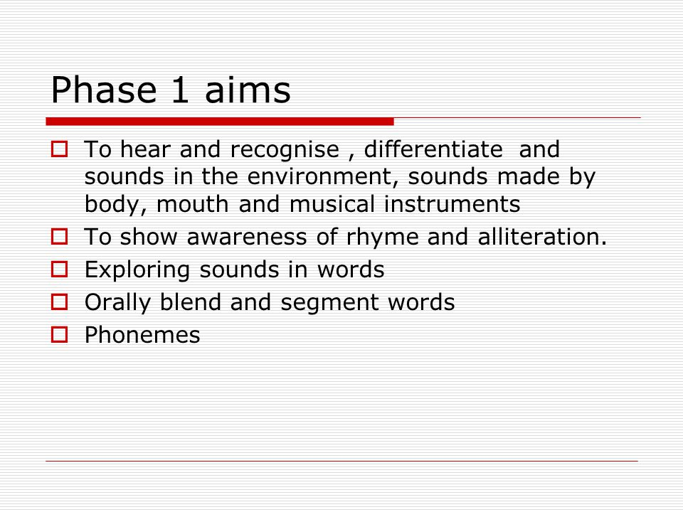 Phase 1 aims To hear and recognise , differentiate and sounds in the environment, sounds made by body, mouth and musical instruments.