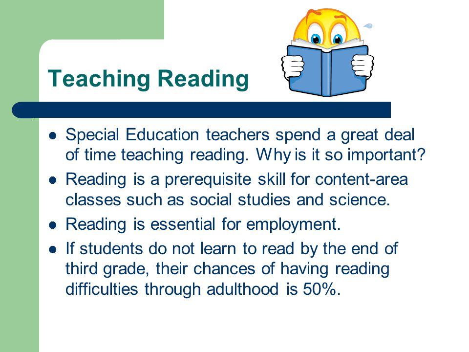 Teaching Reading Special Education teachers spend a great deal of time teaching reading. Why is it so important