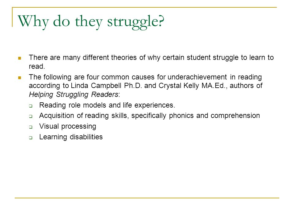 Why do they struggle There are many different theories of why certain student struggle to learn to read.