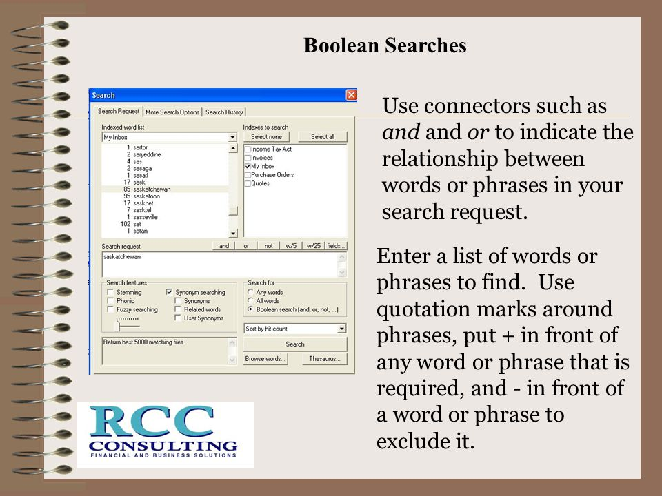 Boolean Searches Use connectors such as and and or to indicate the relationship between words or phrases in your search request.