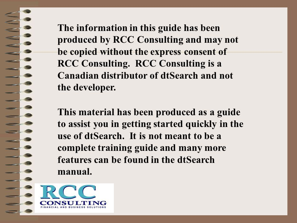 The information in this guide has been produced by RCC Consulting and may not be copied without the express consent of RCC Consulting. RCC Consulting is a Canadian distributor of dtSearch and not the developer.