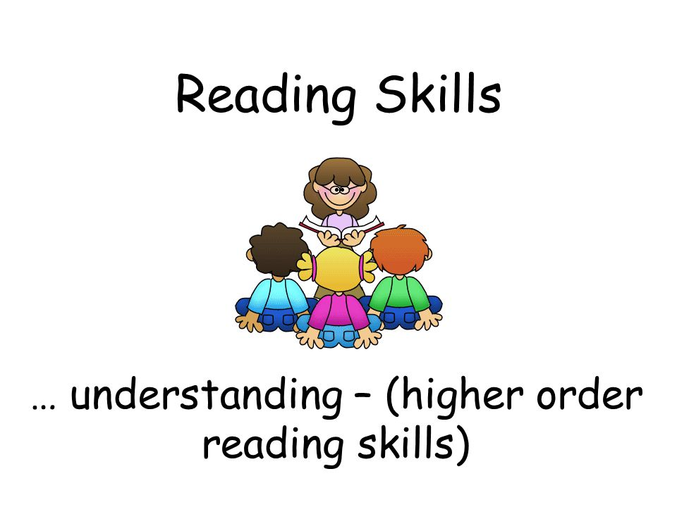… understanding – (higher order reading skills)