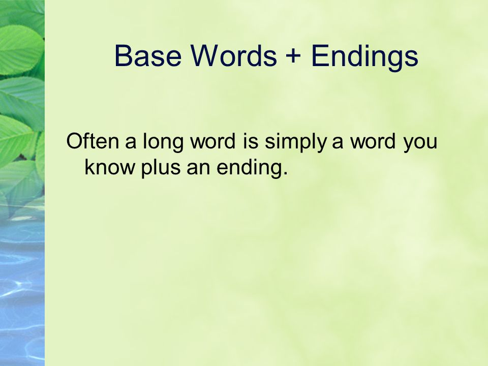 Base Words + Endings Often a long word is simply a word you know plus an ending.