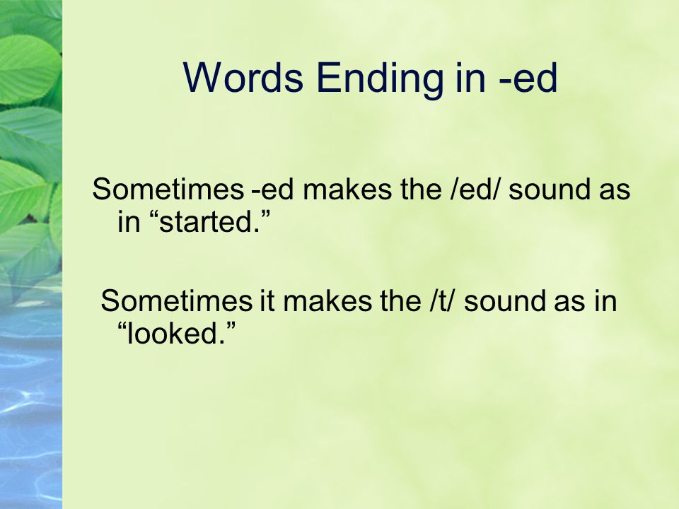 Words Ending in -ed Sometimes -ed makes the /ed/ sound as in started. Sometimes it makes the /t/ sound as in looked.