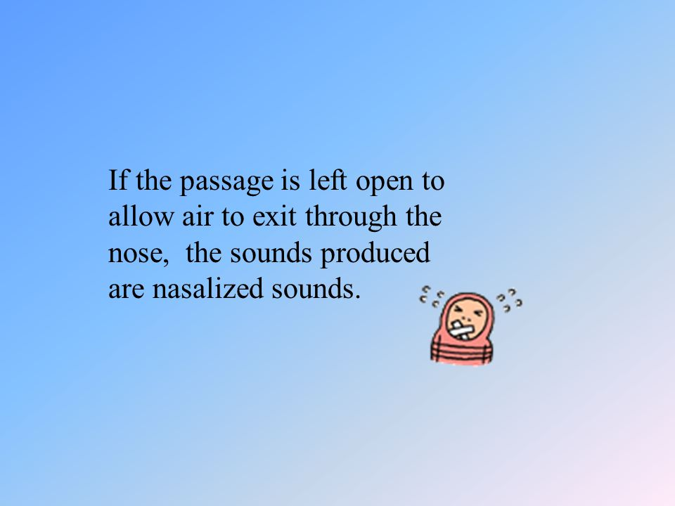 If the passage is left open to allow air to exit through the nose, the sounds produced are nasalized sounds.