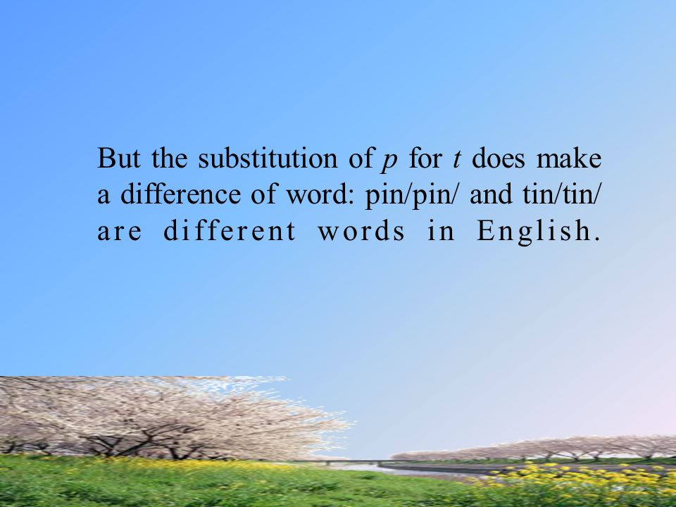 But the substitution of p for t does make a difference of word: pin/pin/ and tin/tin/ are different words in English.