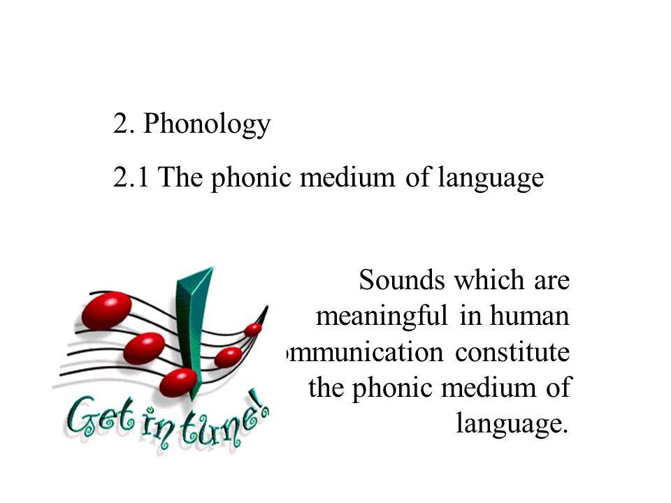 2. Phonology 2.1 The phonic medium of language.