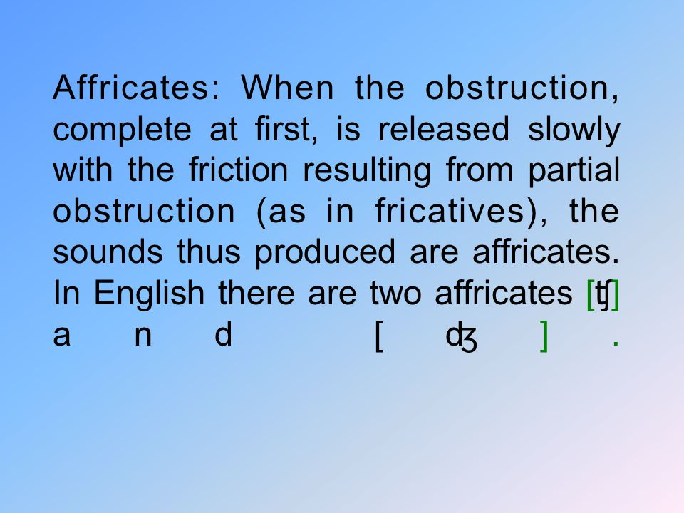 Affricates: When the obstruction, complete at first, is released slowly with the friction resulting from partial obstruction (as in fricatives), the sounds thus produced are affricates.