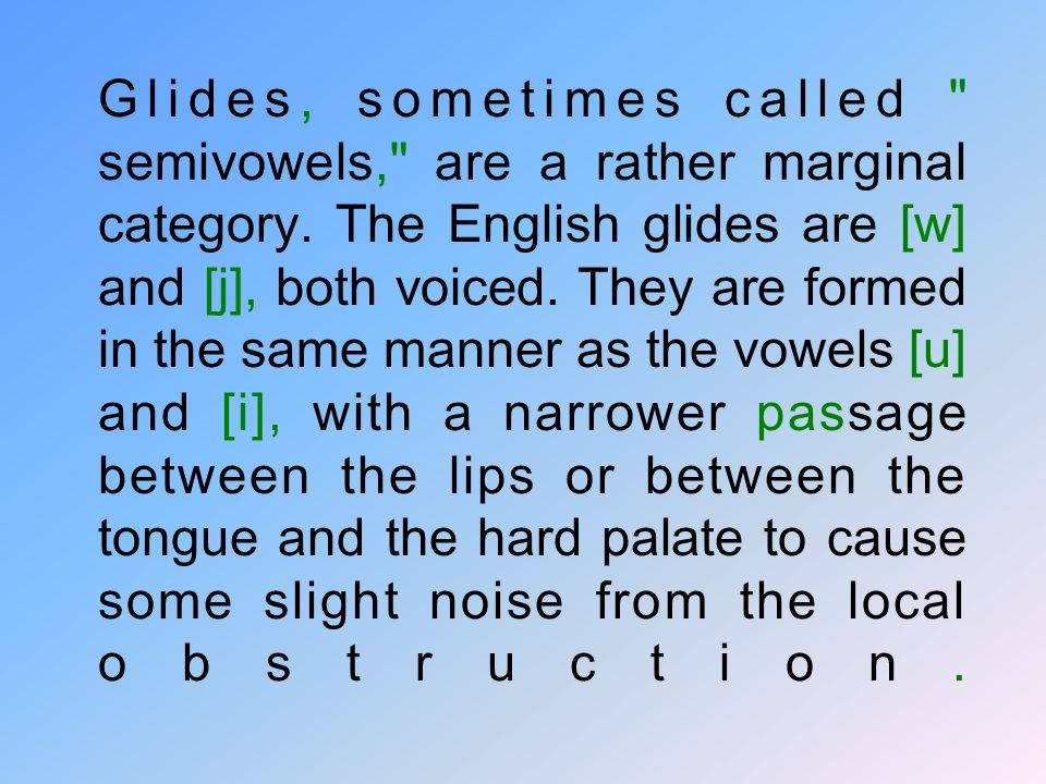 Glides, sometimes called semivowels, are a rather marginal category