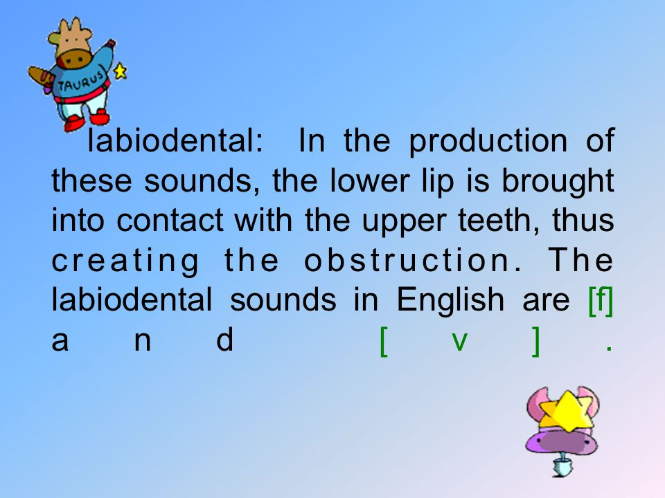 labiodental: In the production of these sounds, the lower lip is brought into contact with the upper teeth, thus creat­ing the obstruction.