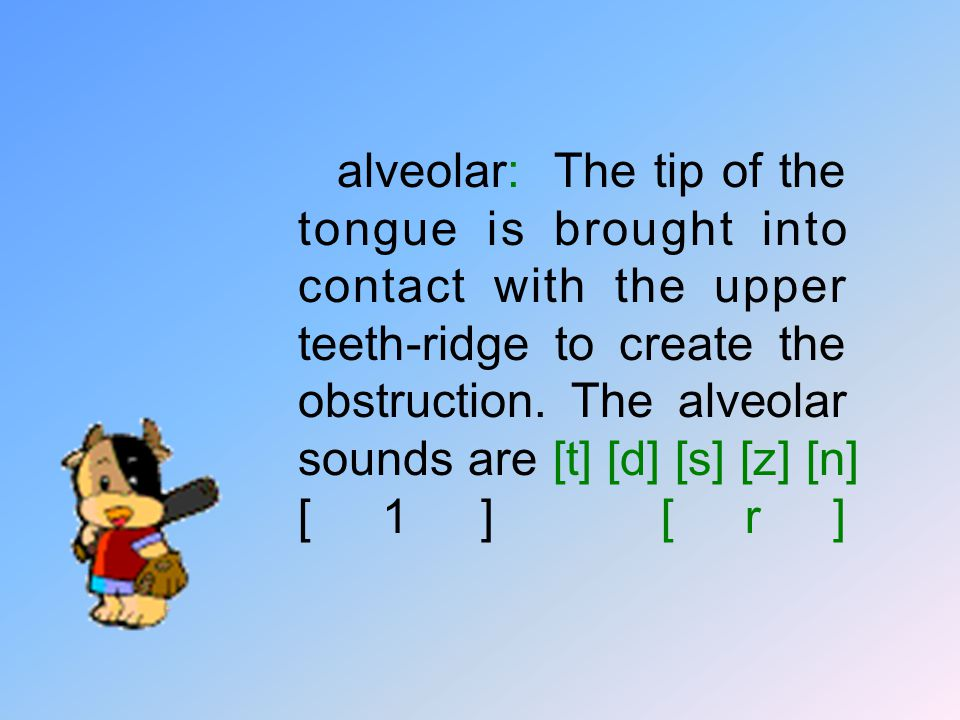alveolar: The tip of the tongue is brought into contact with the upper teeth-ridge to create the obstruction.