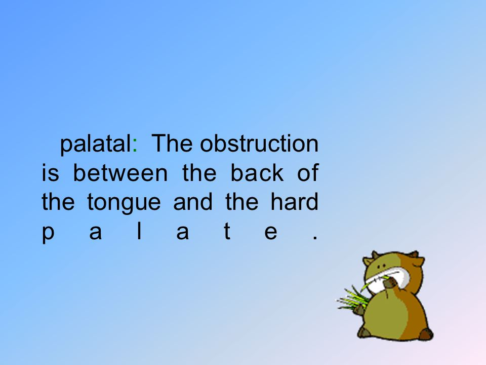 palatal: The obstruction is between the back of the tongue and the hard palate.