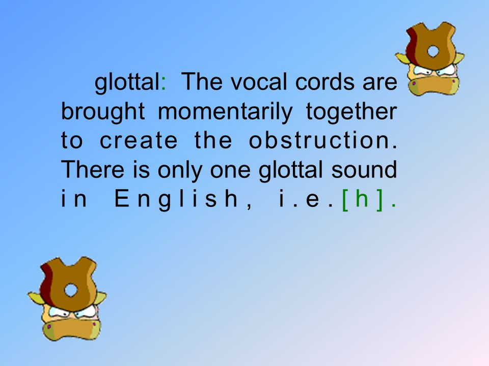 glottal: The vocal cords are brought momentarily together to create the obstruction.