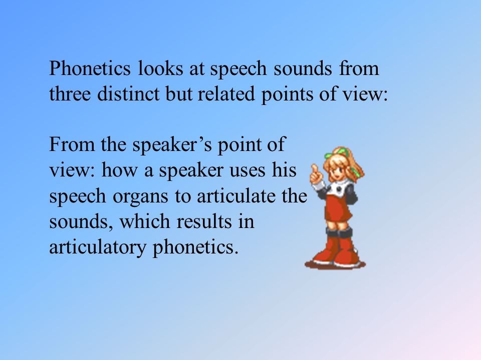 Phonetics looks at speech sounds from three distinct but related points of view: