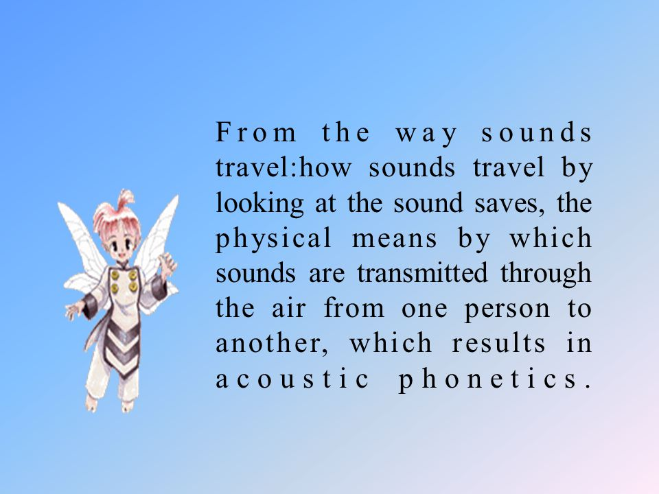 From the way sounds travel:how sounds travel by looking at the sound saves, the physical means by which sounds are transmitted through the air from one person to another, which results in acoustic phonetics.