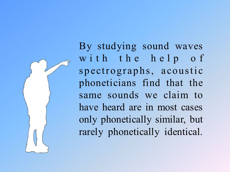 By studying sound waves with the help of spectrographs, acoustic phoneticians find that the same sounds we claim to have heard are in most cases only phonetically similar, but rarely phonetically identical.