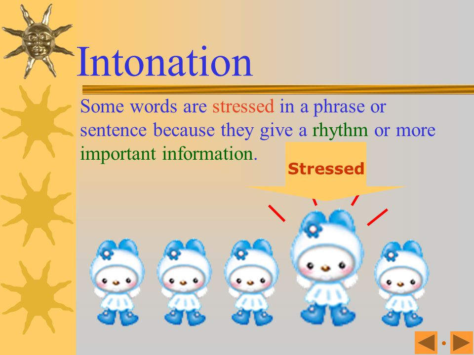 Intonation Some words are stressed in a phrase or sentence because they give a rhythm or more important information.