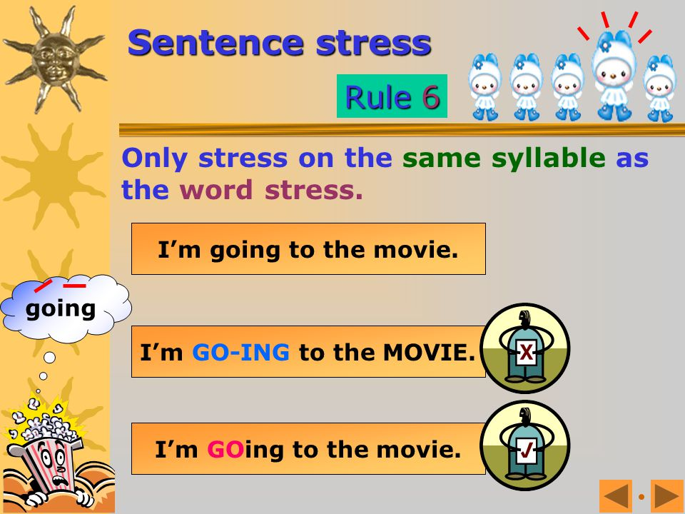 Sentence stress Rule 6. Only stress on the same syllable as the word stress. I'm going to the movie.