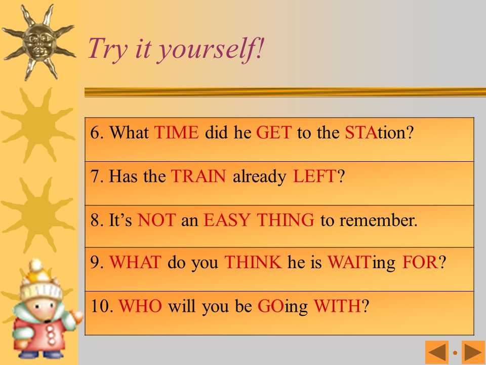 Try it yourself! 6. What TIME did he GET to the STAtion