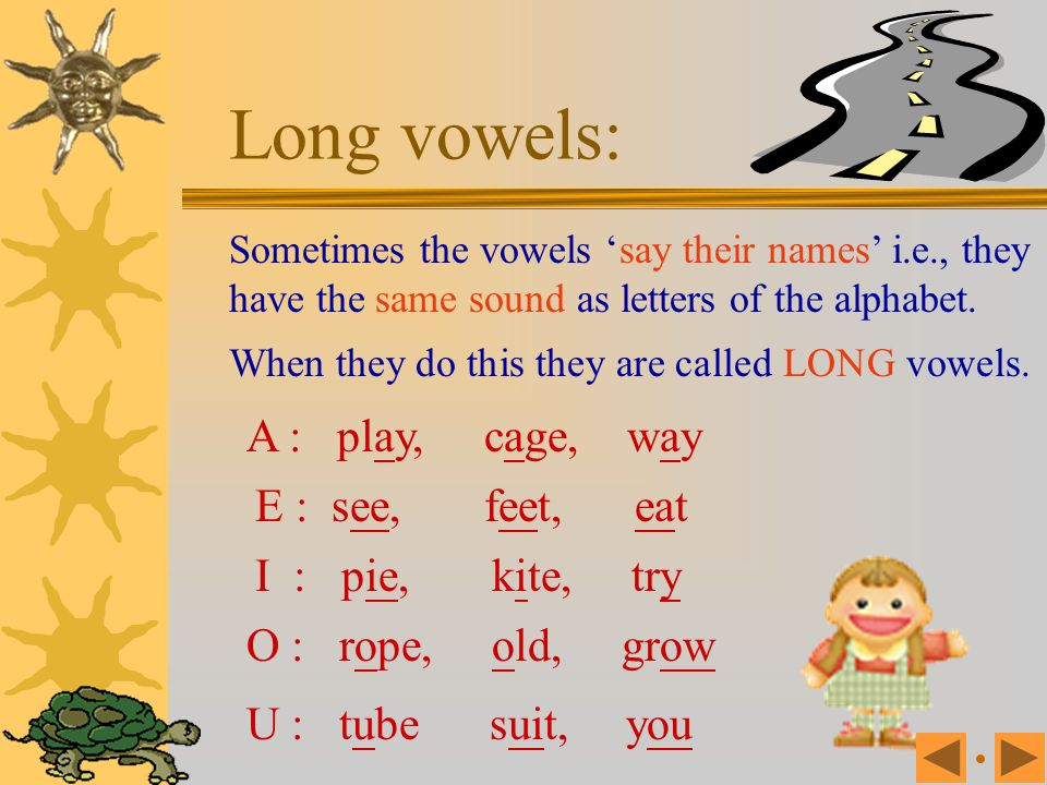 Long vowels: A : play, cage, way E : see, feet, eat I : pie, kite, try
