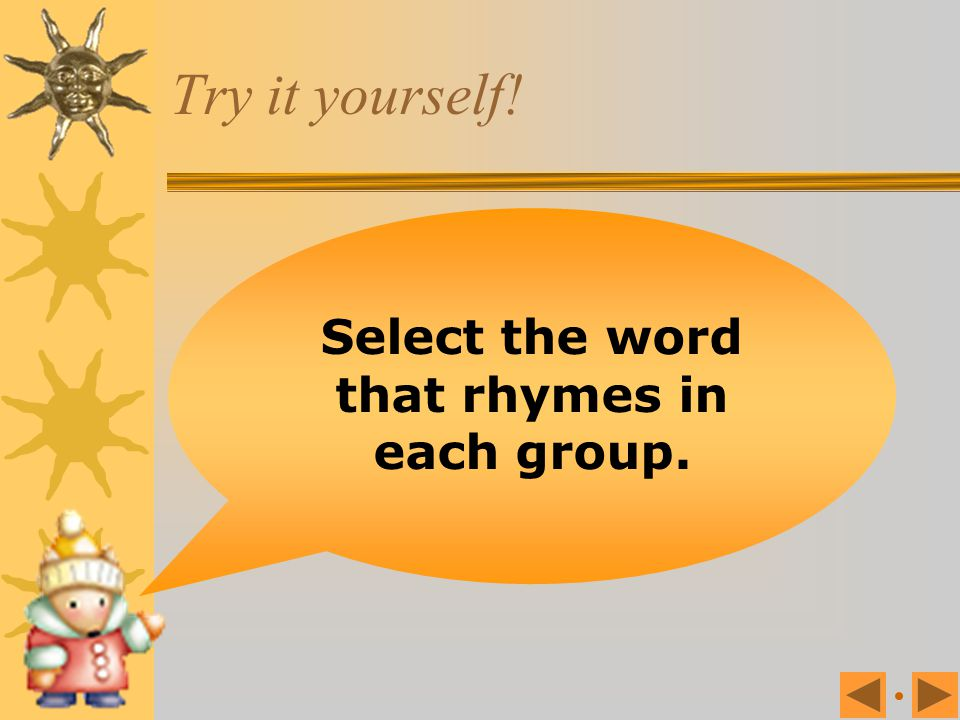 Select the word that rhymes in each group.