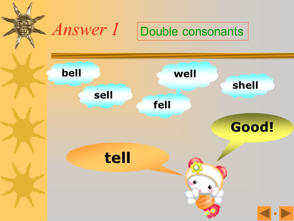 Answer 1 Double consonants bell well shell sell fell Good! tell