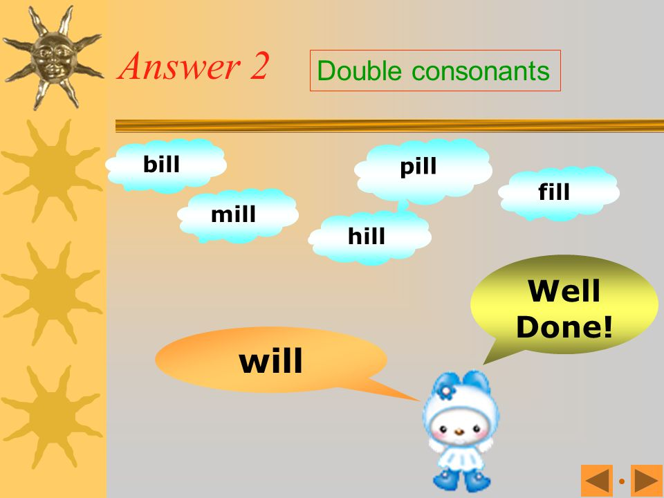 Answer 2 Double consonants bill pill fill mill hill Well Done! will