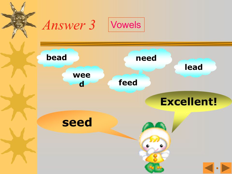 Answer 3 Vowels bead need lead weed feed Excellent! seed