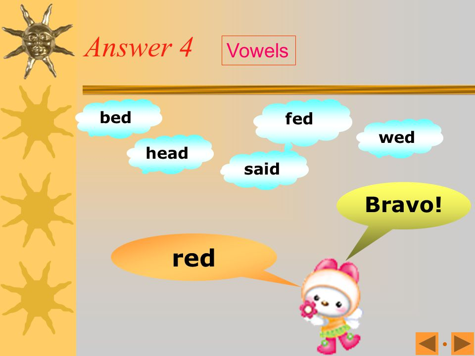 Answer 4 Vowels bed fed wed head said Bravo! red