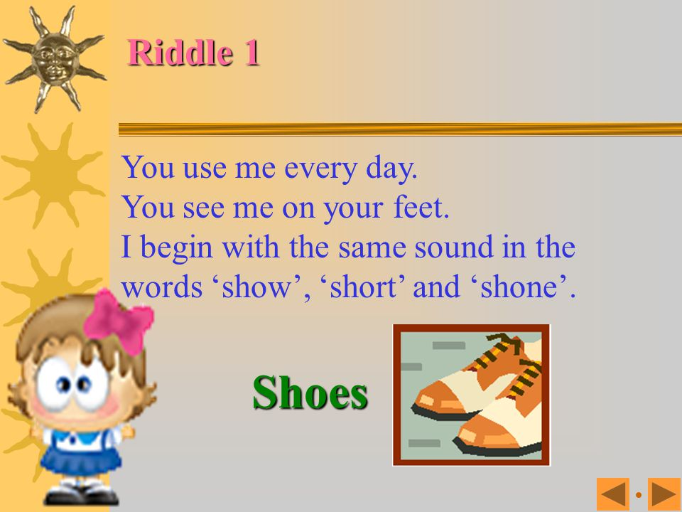 Shoes Riddle 1 You use me every day. You see me on your feet.