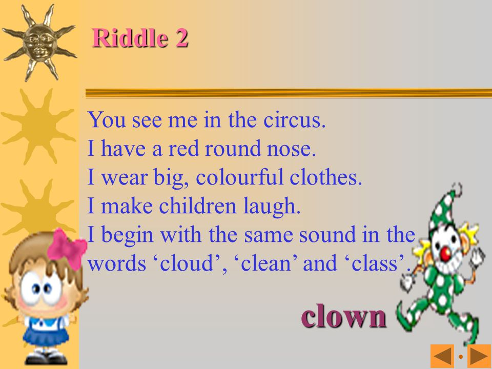 clown Riddle 2 You see me in the circus. I have a red round nose.