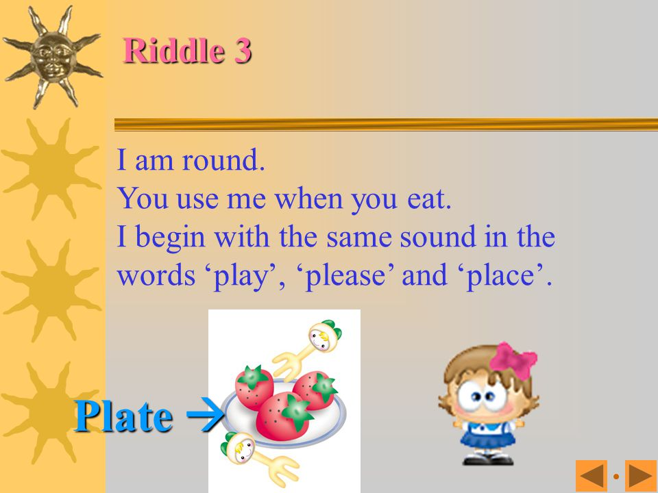 Plate  Riddle 3 I am round. You use me when you eat.