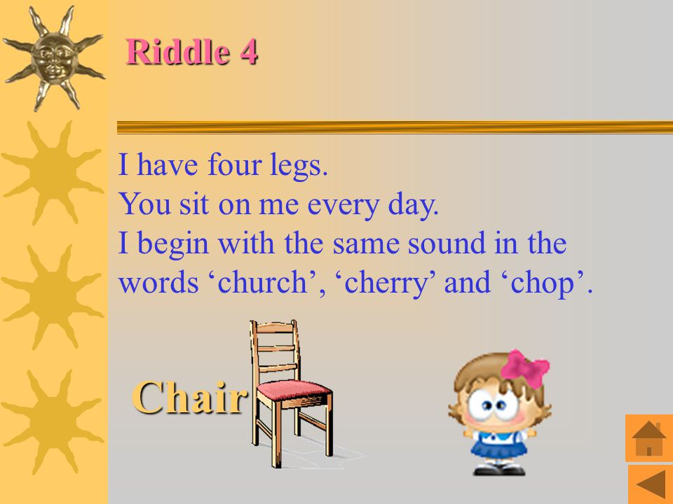 Chair Riddle 4 I have four legs. You sit on me every day.