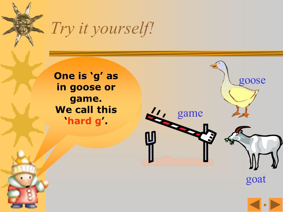 One is 'g' as in goose or game. 'g' makes two different sounds.